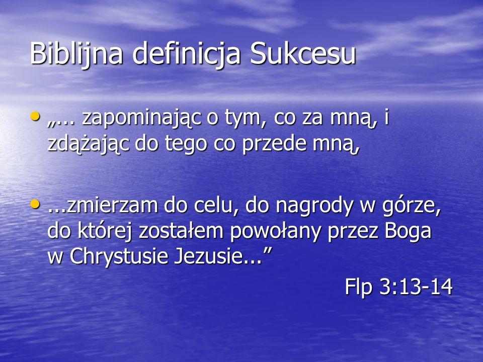 Biblijna definicja Sukcesu... zapominając o tym, co za mną, i zdążając do tego co przede mną,... zapominając o tym, co za mną, i zdążając do tego co p