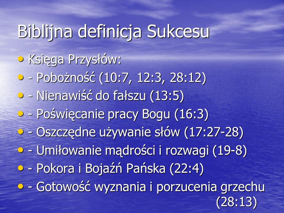 Biblijna definicja Sukcesu Księga Przysłów: Księga Przysłów: - Pobożność (10:7, 12:3, 28:12) - Pobożność (10:7, 12:3, 28:12) - Nienawiść do fałszu (13