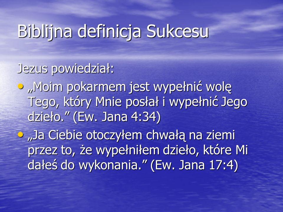 Biblijna definicja Sukcesu Jezus powiedział: Moim pokarmem jest wypełnić wolę Tego, który Mnie posłał i wypełnić Jego dzieło. (Ew. Jana 4:34) Moim pok