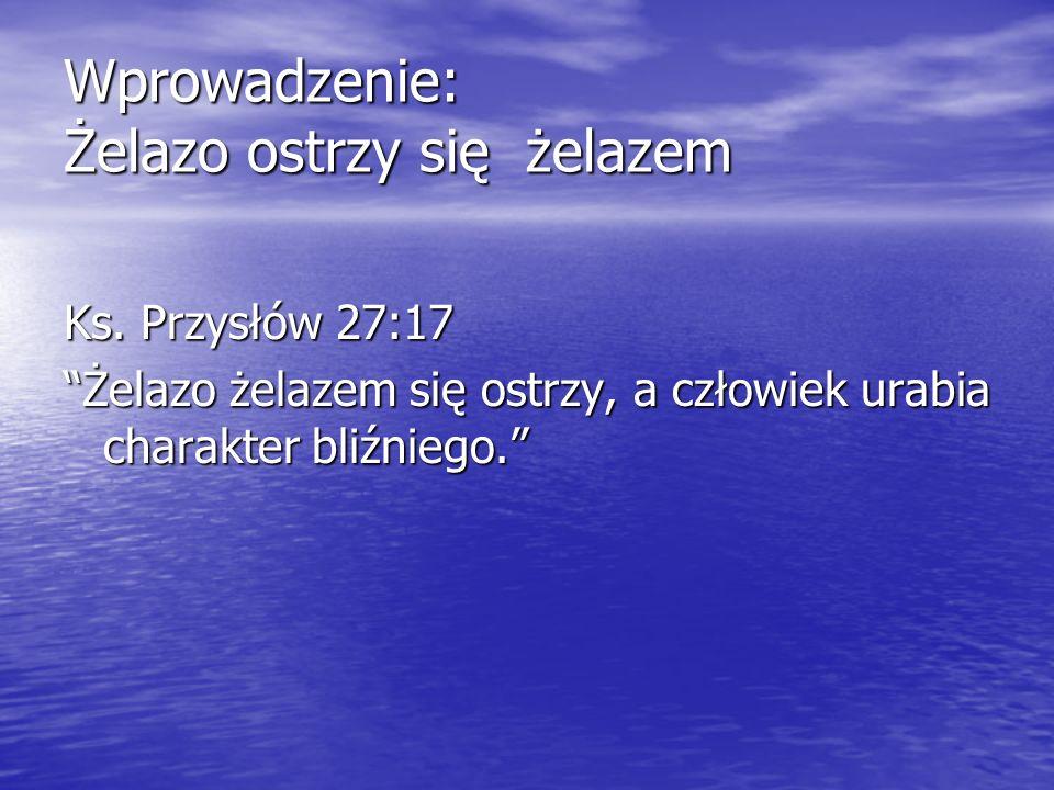 Wprowadzenie: Żelazo ostrzy się żelazem Ks. Przysłów 27:17 Żelazo żelazem się ostrzy, a człowiek urabia charakter bliźniego.Żelazo żelazem się ostrzy,
