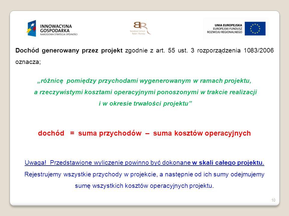 10 Dochód generowany przez projekt zgodnie z art. 55 ust. 3 rozporządzenia 1083/2006 oznacza; różnicę pomiędzy przychodami wygenerowanym w ramach proj