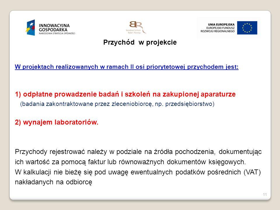 11 Przychód w projekcie W projektach realizowanych w ramach II osi priorytetowej przychodem jest: 1) odpłatne prowadzenie badań i szkoleń na zakupione