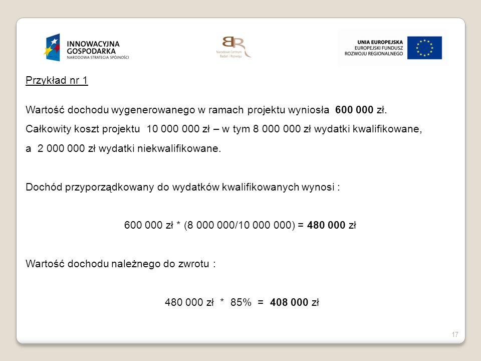 17 Przykład nr 1 Wartość dochodu wygenerowanego w ramach projektu wyniosła 600 000 zł. Całkowity koszt projektu 10 000 000 zł – w tym 8 000 000 zł wyd