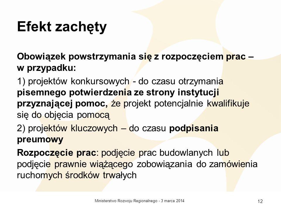 3 marca 2014Ministerstwo Rozwoju Regionalnego - 12 Efekt zachęty Obowiązek powstrzymania się z rozpoczęciem prac – w przypadku: 1) projektów konkursowych - do czasu otrzymania pisemnego potwierdzenia ze strony instytucji przyznającej pomoc, że projekt potencjalnie kwalifikuje się do objęcia pomocą 2) projektów kluczowych – do czasu podpisania preumowy Rozpoczęcie prac: podjęcie prac budowlanych lub podjęcie prawnie wiążącego zobowiązania do zamówienia ruchomych środków trwałych