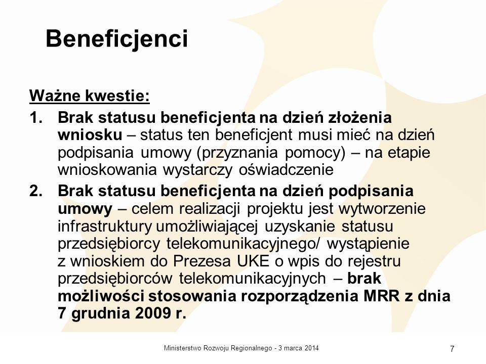 3 marca 2014Ministerstwo Rozwoju Regionalnego - 7 Beneficjenci Ważne kwestie: 1.Brak statusu beneficjenta na dzień złożenia wniosku – status ten beneficjent musi mieć na dzień podpisania umowy (przyznania pomocy) – na etapie wnioskowania wystarczy oświadczenie 2.Brak statusu beneficjenta na dzień podpisania umowy – celem realizacji projektu jest wytworzenie infrastruktury umożliwiającej uzyskanie statusu przedsiębiorcy telekomunikacyjnego/ wystąpienie z wnioskiem do Prezesa UKE o wpis do rejestru przedsiębiorców telekomunikacyjnych – brak możliwości stosowania rozporządzenia MRR z dnia 7 grudnia 2009 r.