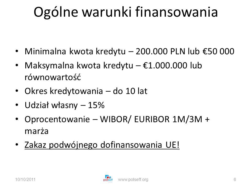 Ogólne warunki finansowania Minimalna kwota kredytu – 200.000 PLN lub 50 000 Maksymalna kwota kredytu – 1.000.000 lub równowartość Okres kredytowania – do 10 lat Udział własny – 15% Oprocentowanie – WIBOR/ EURIBOR 1M/3M + marża Zakaz podwójnego dofinansowania UE.