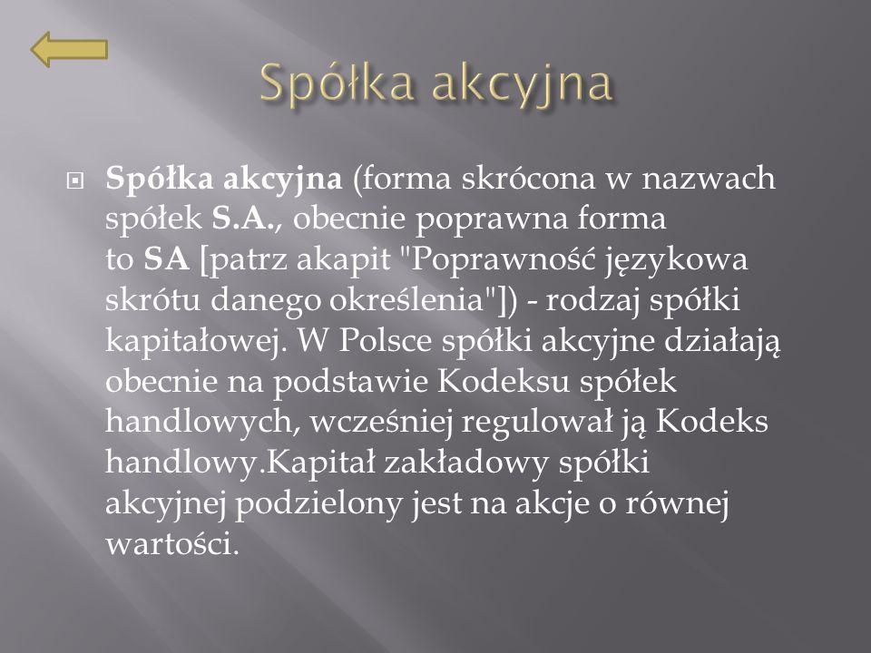 Spółka akcyjna (forma skrócona w nazwach spółek S.A., obecnie poprawna forma to SA [patrz akapit Poprawność językowa skrótu danego określenia ]) - rodzaj spółki kapitałowej.