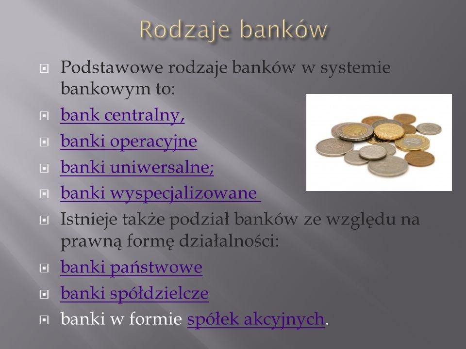 Podstawowe rodzaje banków w systemie bankowym to: bank centralny, banki operacyjne banki uniwersalne; banki wyspecjalizowane Istnieje także podział banków ze względu na prawną formę działalności: banki państwowe banki spółdzielcze banki w formie spółek akcyjnych.spółek akcyjnych Podstawowe rodzaje banków w systemie bankowym to: bank centralny, banki operacyjne banki uniwersalne; banki wyspecjalizowane Istnieje także podział banków ze względu na prawną formę działalności: banki państwowe banki spółdzielcze banki w formie spółek akcyjnych.spółek akcyjnych