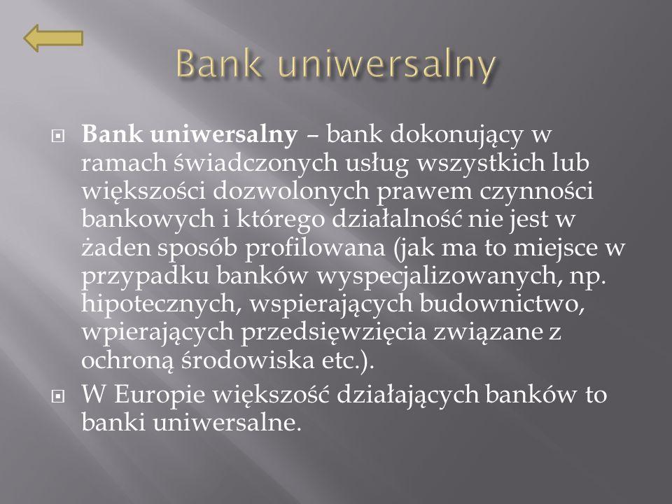 Bank uniwersalny – bank dokonujący w ramach świadczonych usług wszystkich lub większości dozwolonych prawem czynności bankowych i którego działalność nie jest w żaden sposób profilowana (jak ma to miejsce w przypadku banków wyspecjalizowanych, np.