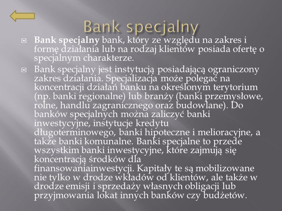 Bank specjalny bank, który ze względu na zakres i formę działania lub na rodzaj klientów posiada ofertę o specjalnym charakterze.