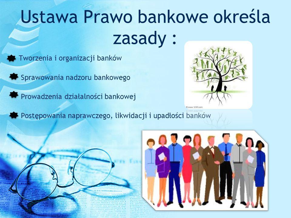 Ustawa Prawo bankowe określa zasady : Tworzenia i organizacji banków Sprawowania nadzoru bankowego Prowadzenia działalności bankowej Postępowania napr