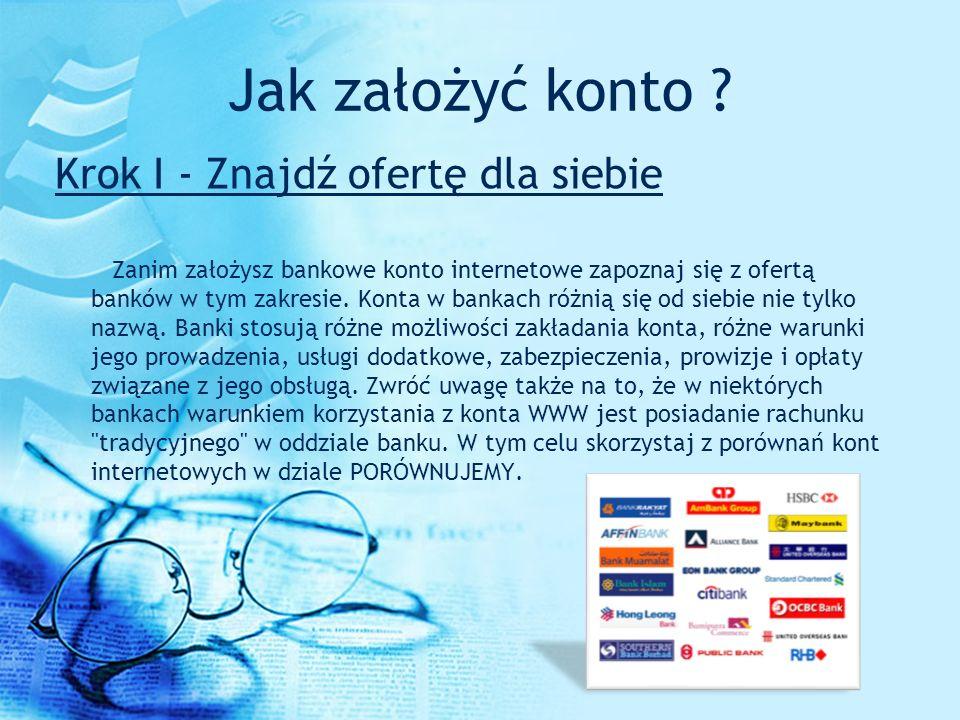 Jak założyć konto ? Krok I - Znajdź ofertę dla siebie Zanim założysz bankowe konto internetowe zapoznaj się z ofertą banków w tym zakresie. Konta w ba
