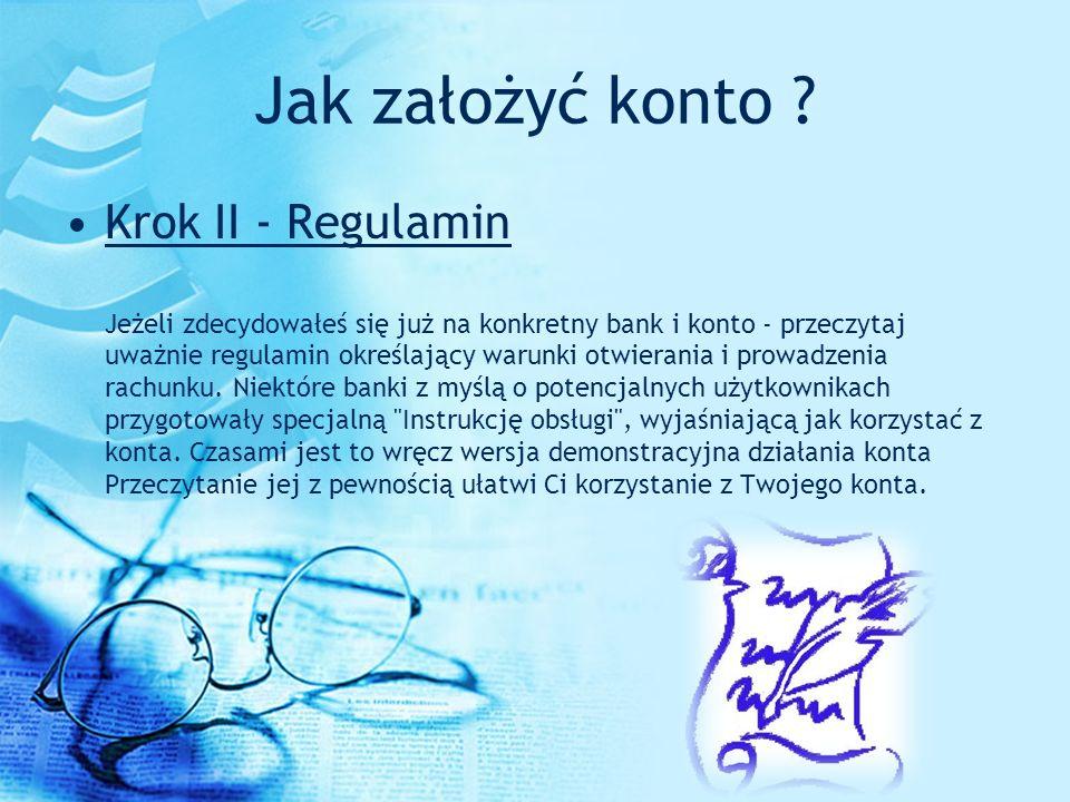 Jak założyć konto ? Krok II - Regulamin Jeżeli zdecydowałeś się już na konkretny bank i konto - przeczytaj uważnie regulamin określający warunki otwie