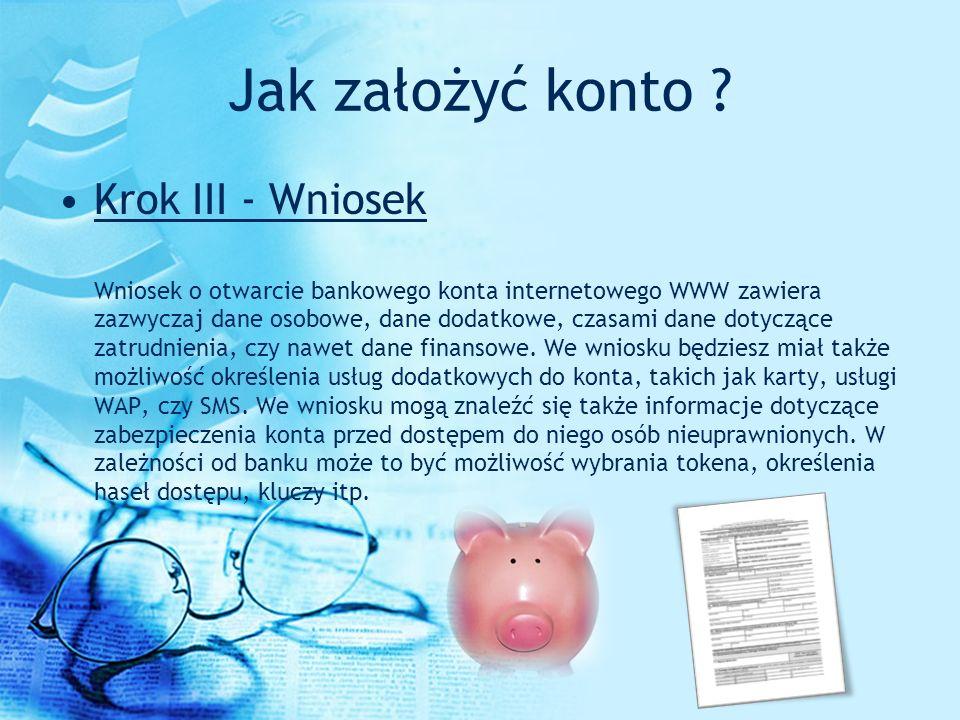 Jak założyć konto ? Krok III - Wniosek Wniosek o otwarcie bankowego konta internetowego WWW zawiera zazwyczaj dane osobowe, dane dodatkowe, czasami da