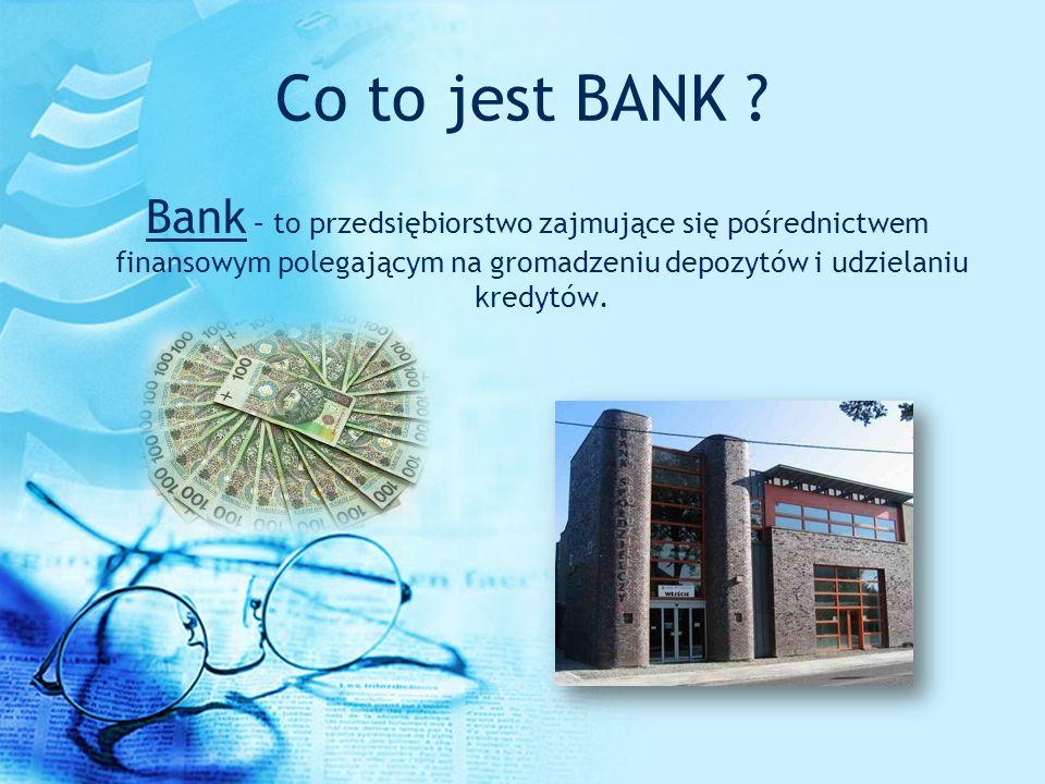 Co to jest BANK ? Bank – to przedsiębiorstwo zajmujące się pośrednictwem finansowym polegającym na gromadzeniu depozytów i udzielaniu kredytów.