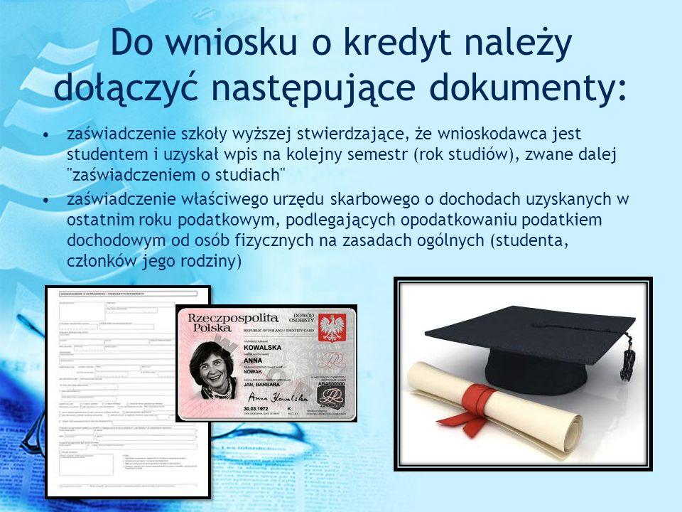Do wniosku o kredyt należy dołączyć następujące dokumenty: zaświadczenie szkoły wyższej stwierdzające, że wnioskodawca jest studentem i uzyskał wpis n