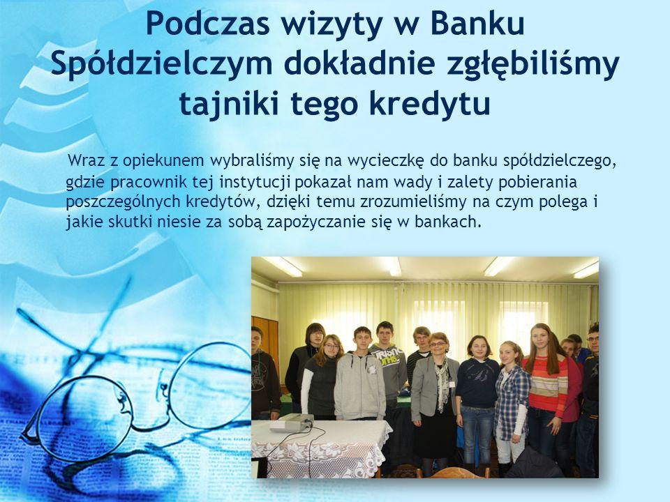 Podczas wizyty w Banku Spółdzielczym dokładnie zgłębiliśmy tajniki tego kredytu Wraz z opiekunem wybraliśmy się na wycieczkę do banku spółdzielczego,