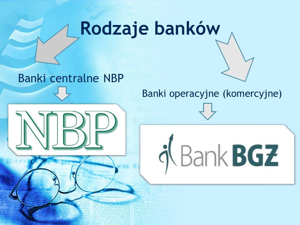 Rodzaje banków Banki centralne NBP Banki operacyjne (komercyjne)