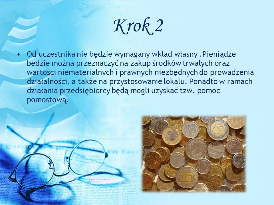 Krok 2 Od uczestnika nie będzie wymagany wkład własny.Pieniądze będzie można przeznaczyć na zakup środków trwałych oraz wartości niematerialnych i pra