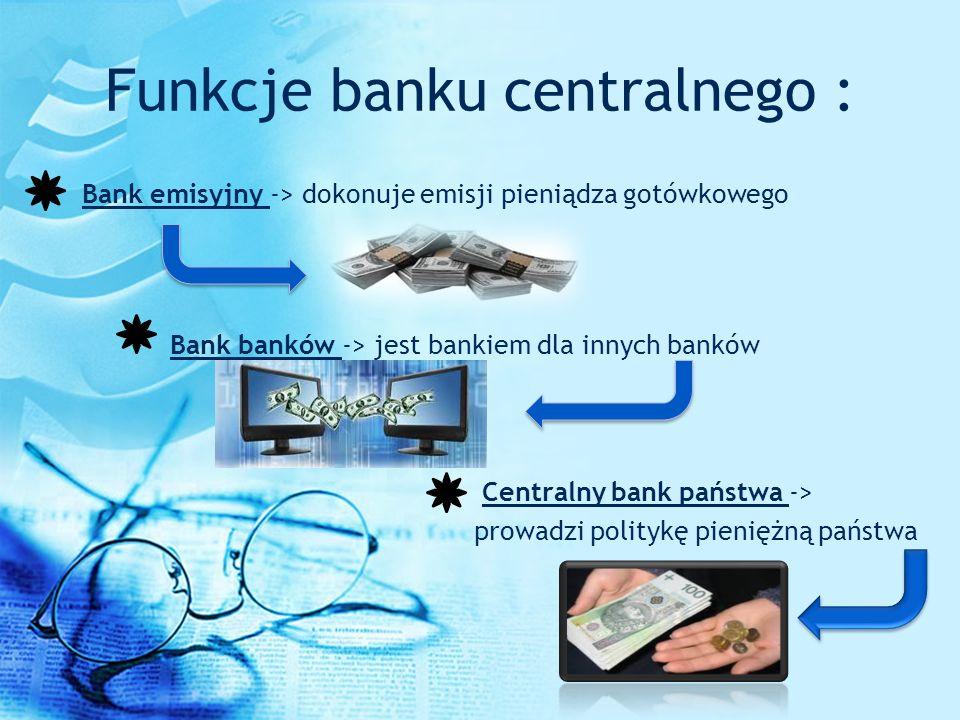 Funkcje banku centralnego : Bank emisyjny -> dokonuje emisji pieniądza gotówkowego Bank banków -> jest bankiem dla innych banków Centralny bank państw