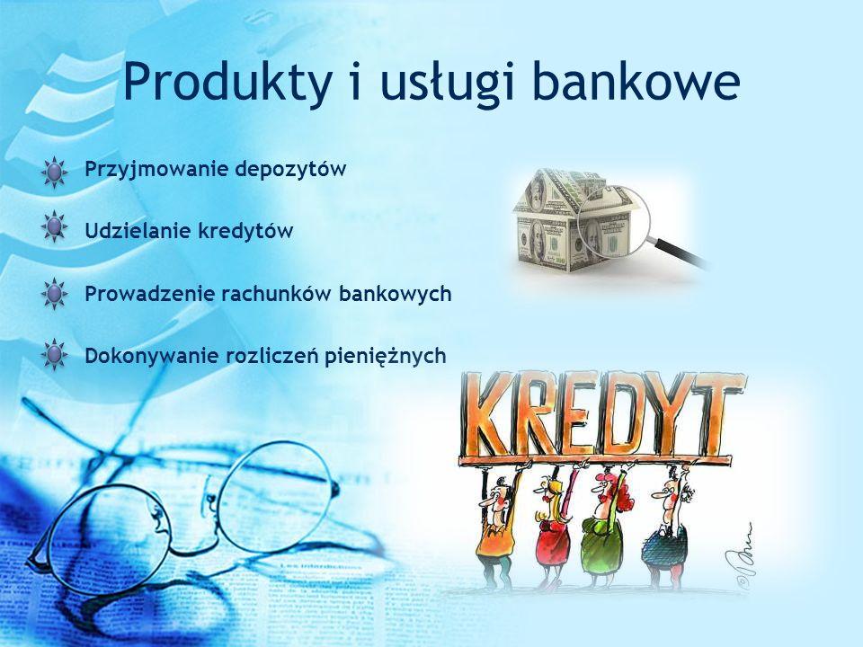Produkty i usługi bankowe Przyjmowanie depozytów Udzielanie kredytów Prowadzenie rachunków bankowych Dokonywanie rozliczeń pieniężnych