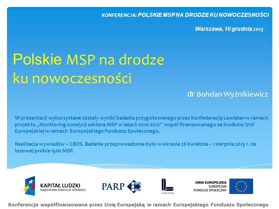 Polskie MSP na drodze ku nowoczesności dr Bohdan Wyżnikiewicz KONFERENCJA: POLSKIE MSP NA DRODZE KU NOWOCZESNOŚCI Warszawa, 10 grudnia 2013 W prezenta