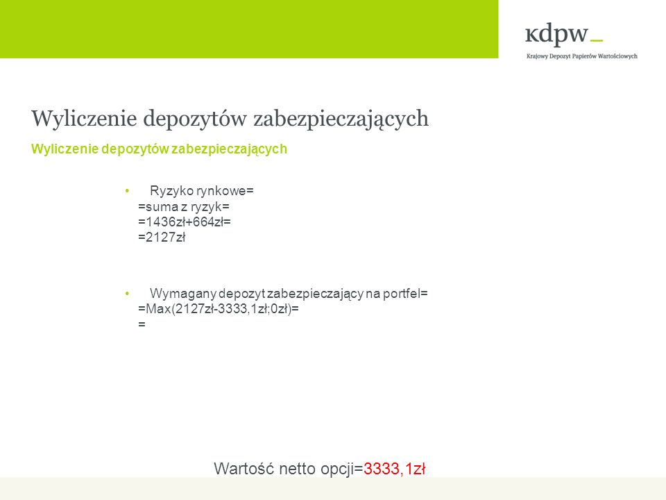 Wyliczenie depozytów zabezpieczających Ryzyko rynkowe= =suma z ryzyk= =1436zł+664zł= =2127zł Wymagany depozyt zabezpieczający na portfel= =Max(2127zł-3333,1zł;0zł)= = Wartość netto opcji=3333,1zł