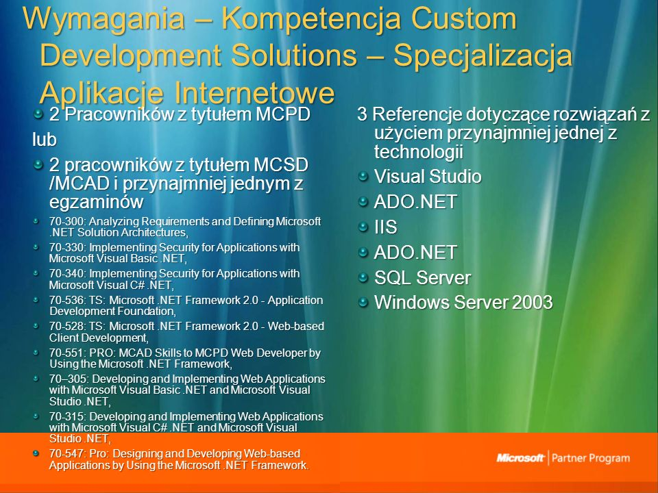 Wymagania – Kompetencja Custom Development Solutions – Specjalizacja ApIikacje Internetowe 2 Pracowników z tytułem MCPD lub 2 pracowników z tytułem MCSD /MCAD i przynajmniej jednym z egzaminów : Analyzing Requirements and Defining Microsoft.NET Solution Architectures, : Implementing Security for Applications with Microsoft Visual Basic.NET, : Implementing Security for Applications with Microsoft Visual C#.NET, : TS: Microsoft.NET Framework Application Development Foundation, : TS: Microsoft.NET Framework Web-based Client Development, : PRO: MCAD Skills to MCPD Web Developer by Using the Microsoft.NET Framework, 70–305: Developing and Implementing Web Applications with Microsoft Visual Basic.NET and Microsoft Visual Studio.NET, : Developing and Implementing Web Applications with Microsoft Visual C#.NET and Microsoft Visual Studio.NET, : Pro: Designing and Developing Web-based Applications by Using the Microsoft.NET Framework.