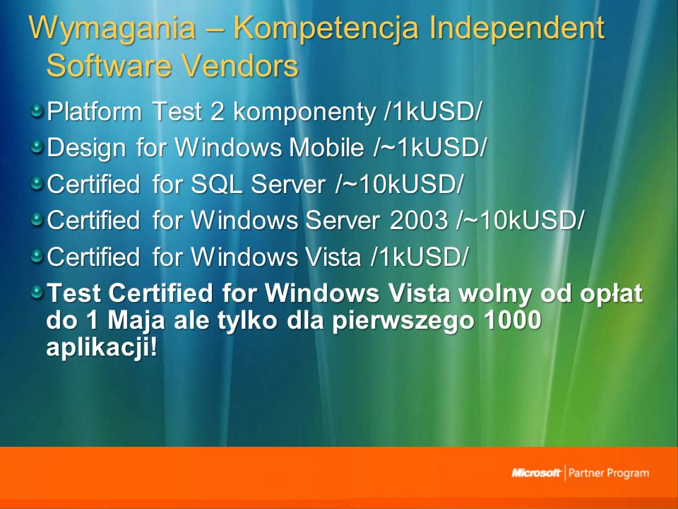 Wymagania – Kompetencja Independent Software Vendors Platform Test 2 komponenty /1kUSD/ Design for Windows Mobile /~1kUSD/ Certified for SQL Server /~10kUSD/ Certified for Windows Server 2003 /~10kUSD/ Certified for Windows Vista /1kUSD/ Test Certified for Windows Vista wolny od opłat do 1 Maja ale tylko dla pierwszego 1000 aplikacji!
