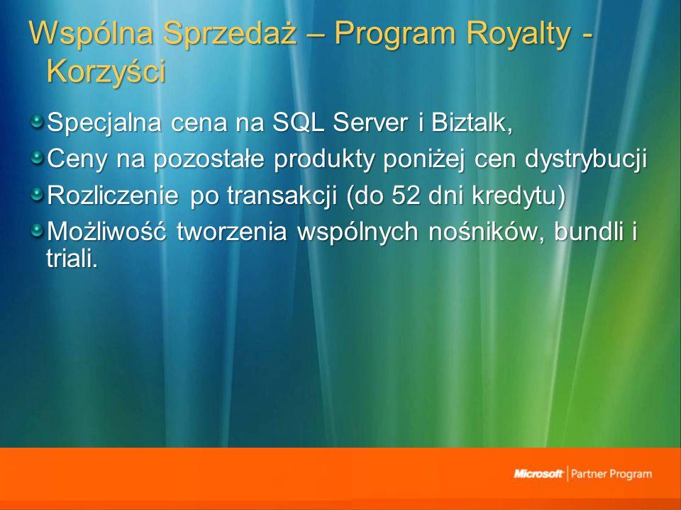 Wspólna Sprzedaż – Program Royalty - Korzyści Specjalna cena na SQL Server i Biztalk, Ceny na pozostałe produkty poniżej cen dystrybucji Rozliczenie po transakcji (do 52 dni kredytu) Możliwość tworzenia wspólnych nośników, bundli i triali.