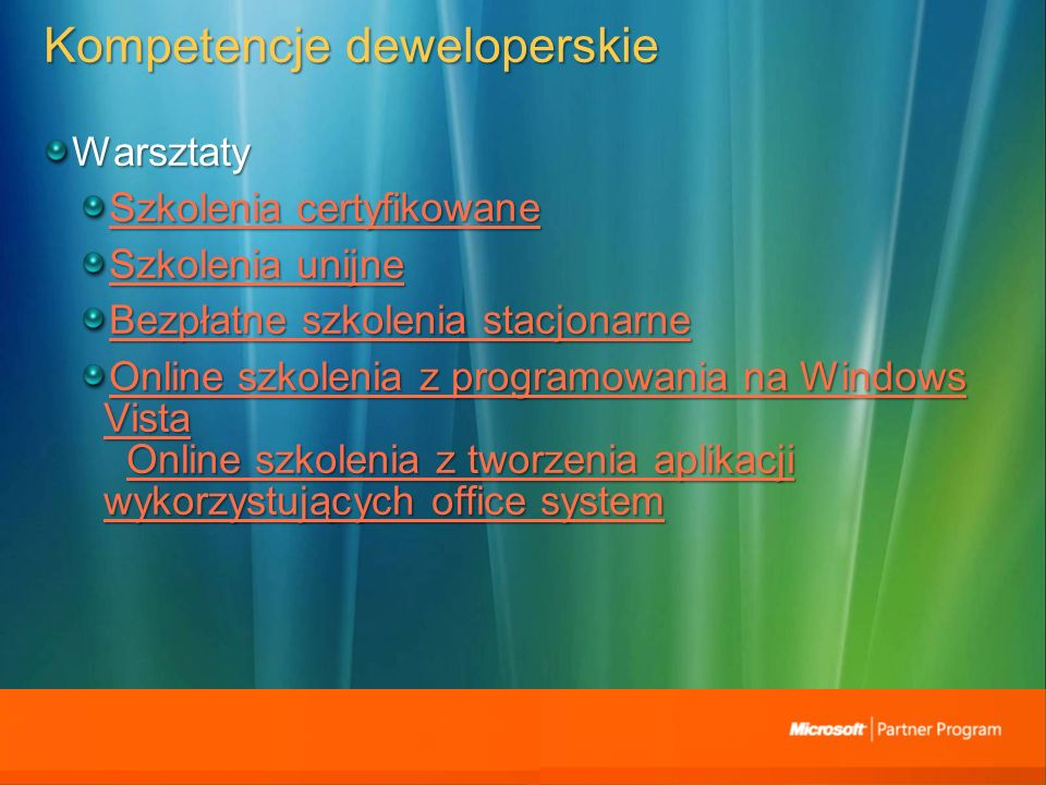 Kompetencje deweloperskie Warsztaty Szkolenia certyfikowane Szkolenia certyfikowane Szkolenia unijne Szkolenia unijne Bezpłatne szkolenia stacjonarne Bezpłatne szkolenia stacjonarne Online szkolenia z programowania na Windows Vista Online szkolenia z programowania na Windows Vista Online szkolenia z tworzenia aplikacji wykorzystujących office system Online szkolenia z tworzenia aplikacji wykorzystujących office system Online szkolenia z programowania na Windows VistaOnline szkolenia z tworzenia aplikacji wykorzystujących office system