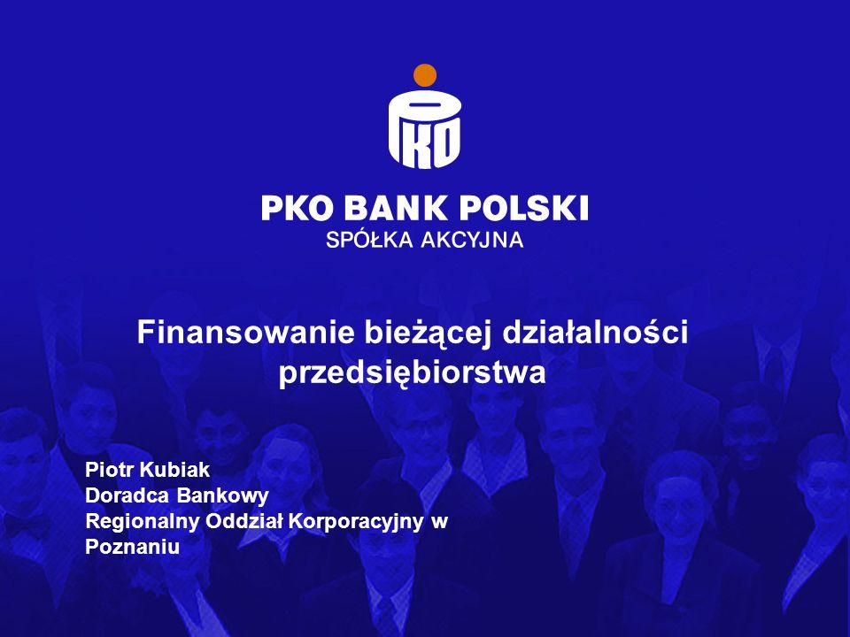 Obszar Bankowości Korporacyjnej Finansowanie bieżącej działalności przedsiębiorstwa Piotr Kubiak Doradca Bankowy Regionalny Oddział Korporacyjny w Poz