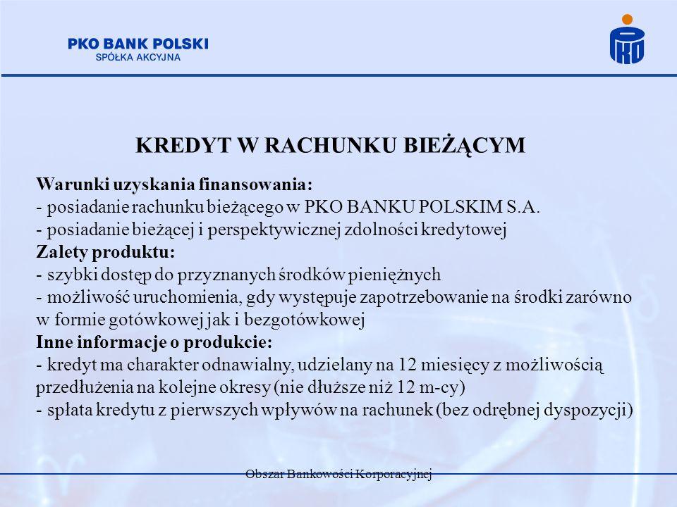 Obszar Bankowości Korporacyjnej KREDYT W RACHUNKU BIEŻĄCYM Warunki uzyskania finansowania: - posiadanie rachunku bieżącego w PKO BANKU POLSKIM S.A. -