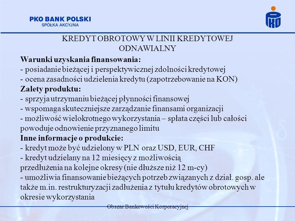Obszar Bankowości Korporacyjnej KREDYT OBROTOWY W LINII KREDYTOWEJ ODNAWIALNY Warunki uzyskania finansowania: - posiadanie bieżącej i perspektywicznej