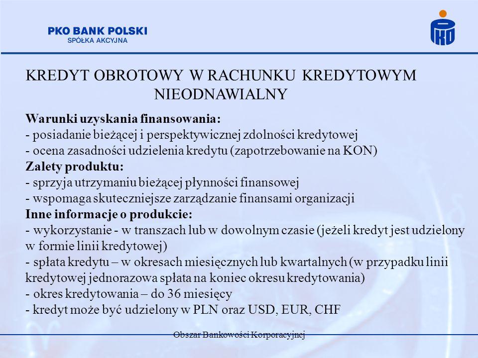 Obszar Bankowości Korporacyjnej KREDYT OBROTOWY W RACHUNKU KREDYTOWYM NIEODNAWIALNY Warunki uzyskania finansowania: - posiadanie bieżącej i perspektyw