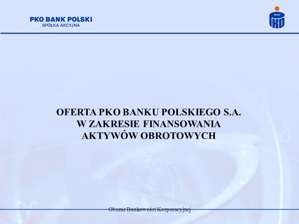 Obszar Bankowości Korporacyjnej OFERTA PKO BANKU POLSKIEGO S.A. W ZAKRESIE FINANSOWANIA AKTYWÓW OBROTOWYCH