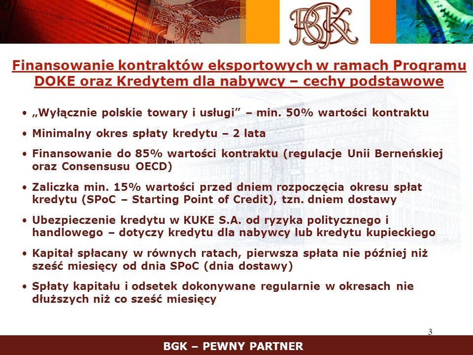 4 Główne elementy Programu DOKE Oprocentowanie wg stałej stopy CIRR (Commercial Interest Reference Rate – stopa referencyjna oprocentowania rynkowego) Polega na wzajemnych rozliczeniach pomiędzy BGK i bankiem kredytującym – wyrównuje różnice między kosztem pozyskania środków na kredyt a stałą stopą CIRR Kredytodawcą może być bank krajowy, bank zagraniczny lub międzynarodowa instytucja finansowa Kredyt finansujący umowę eksportową udzielony nabywcy lub jego bankowi Kredyt udzielony polskiemu eksporterowi w celu zrefinansowania kredytu kupieckiego dla importera Kredyt na pokrycie kosztów lokalnych w kraju nabywcy, niezbędnych w związku z realizacją kontraktu BGK – PEWNY PARTNER