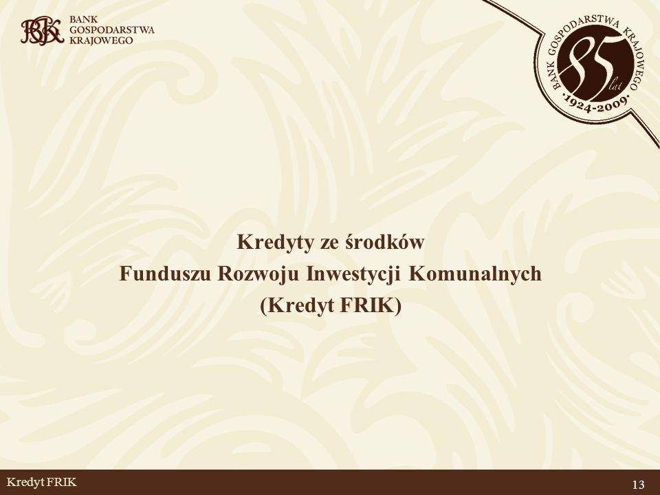 Kredyt FRIK Kredyty ze środków Funduszu Rozwoju Inwestycji Komunalnych (Kredyt FRIK) 13
