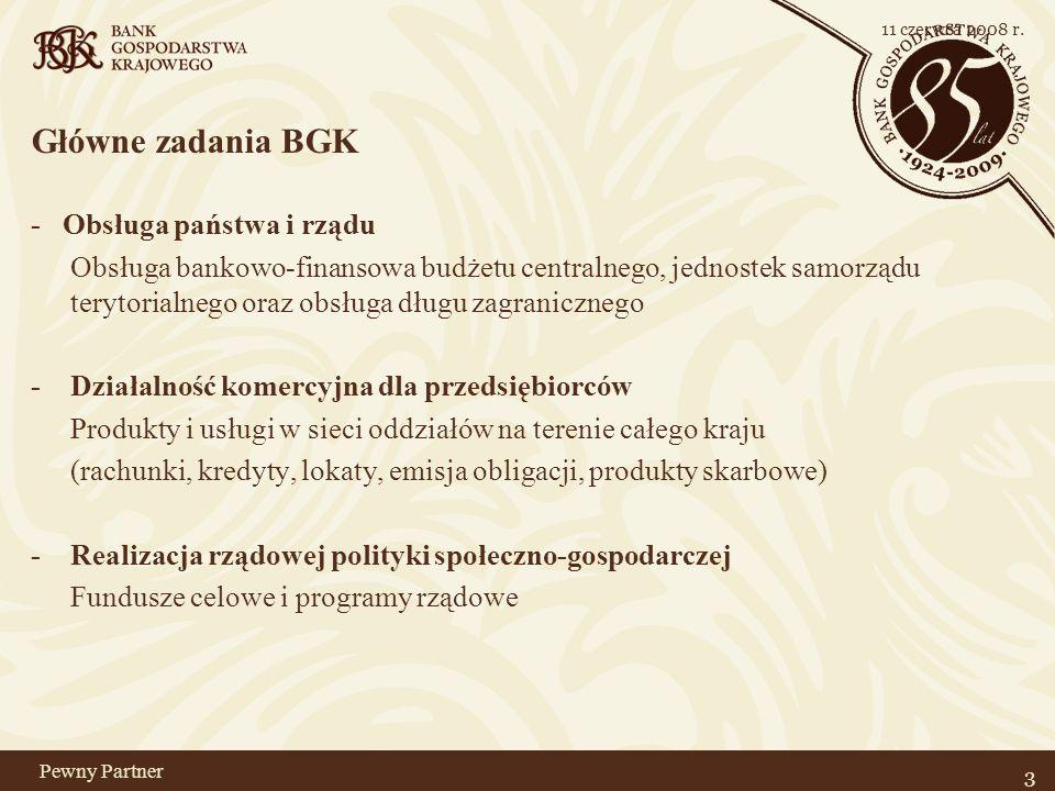 Pewny Partner Główne zadania BGK - Obsługa państwa i rządu Obsługa bankowo-finansowa budżetu centralnego, jednostek samorządu terytorialnego oraz obsługa długu zagranicznego - Działalność komercyjna dla przedsiębiorców Produkty i usługi w sieci oddziałów na terenie całego kraju (rachunki, kredyty, lokaty, emisja obligacji, produkty skarbowe) - Realizacja rządowej polityki społeczno-gospodarczej Fundusze celowe i programy rządowe 3 11 czerwca 2008 r.