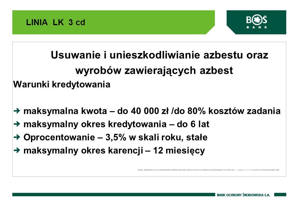 LINIA LK 3 cd Usuwanie i unieszkodliwianie azbestu oraz wyrobów zawierających azbest Warunki kredytowania maksymalna kwota – do 40 000 zł /do 80% kosz