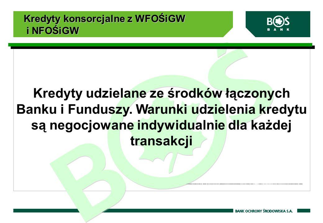 Kredyty konsorcjalne z WFOŚiGW i NFOŚiGW i NFOŚiGW Kredyty udzielane ze środków łączonych Banku i Funduszy. Warunki udzielenia kredytu są negocjowane