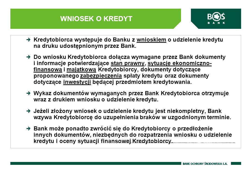 WNIOSEK O KREDYT Kredytobiorca występuje do Banku z wnioskiem o udzielenie kredytu na druku udostępnionym przez Bank. Do wniosku Kredytobiorca dołącza