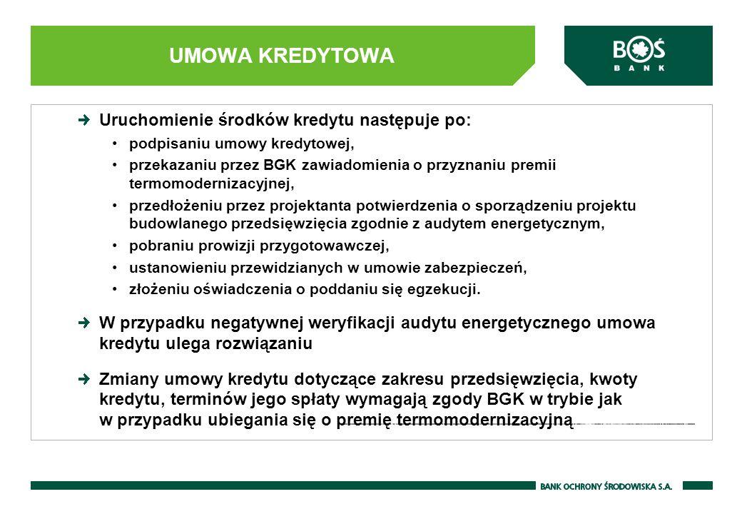 UMOWA KREDYTOWA Uruchomienie środków kredytu następuje po: podpisaniu umowy kredytowej, przekazaniu przez BGK zawiadomienia o przyznaniu premii termomodernizacyjnej, przedłożeniu przez projektanta potwierdzenia o sporządzeniu projektu budowlanego przedsięwzięcia zgodnie z audytem energetycznym, pobraniu prowizji przygotowawczej, ustanowieniu przewidzianych w umowie zabezpieczeń, złożeniu oświadczenia o poddaniu się egzekucji.