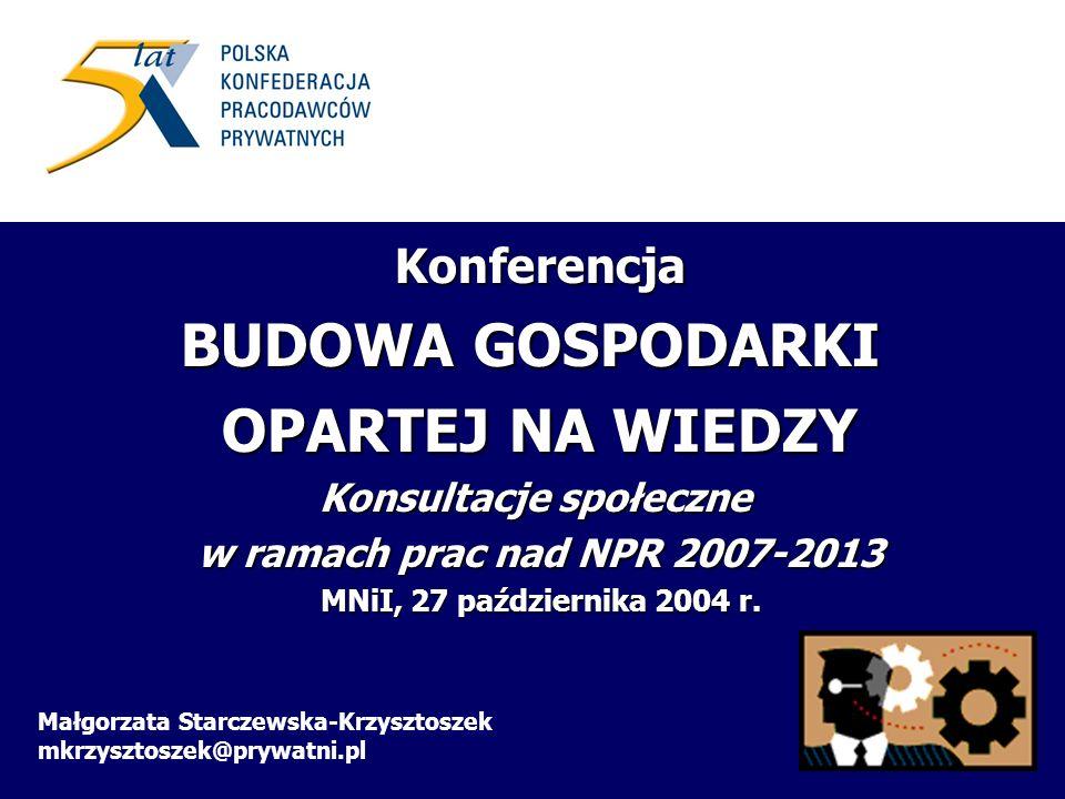 Małgorzata Starczewska-Krzysztoszek mkrzysztoszek@prywatni.pl Konferencja BUDOWA GOSPODARKI OPARTEJ NA WIEDZY Konsultacje społeczne w ramach prac nad NPR 2007-2013 MNiI, 27 października 2004 r.