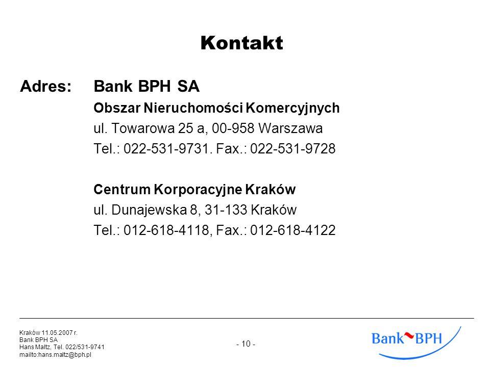 - 10 - Kraków 11.05.2007 r. Bank BPH SA Hans Maltz, Tel. 022/531-9741 mailto:hans.maltz@bph.pl Kontakt Adres:Bank BPH SA Obszar Nieruchomości Komercyj