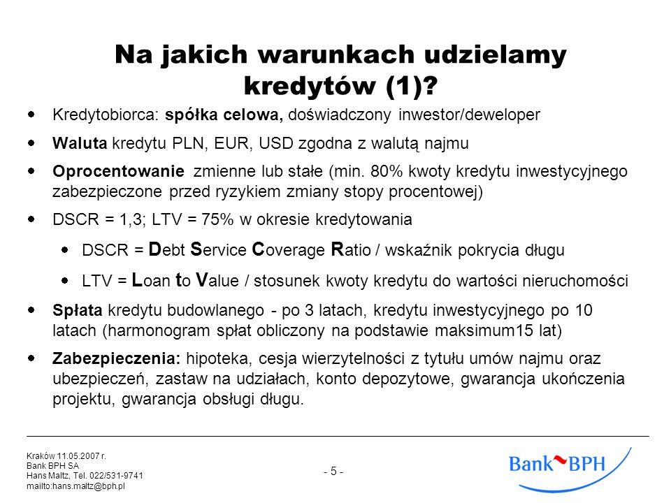 - 5 - Kraków 11.05.2007 r. Bank BPH SA Hans Maltz, Tel. 022/531-9741 mailto:hans.maltz@bph.pl Na jakich warunkach udzielamy kredytów (1)? Kredytobiorc