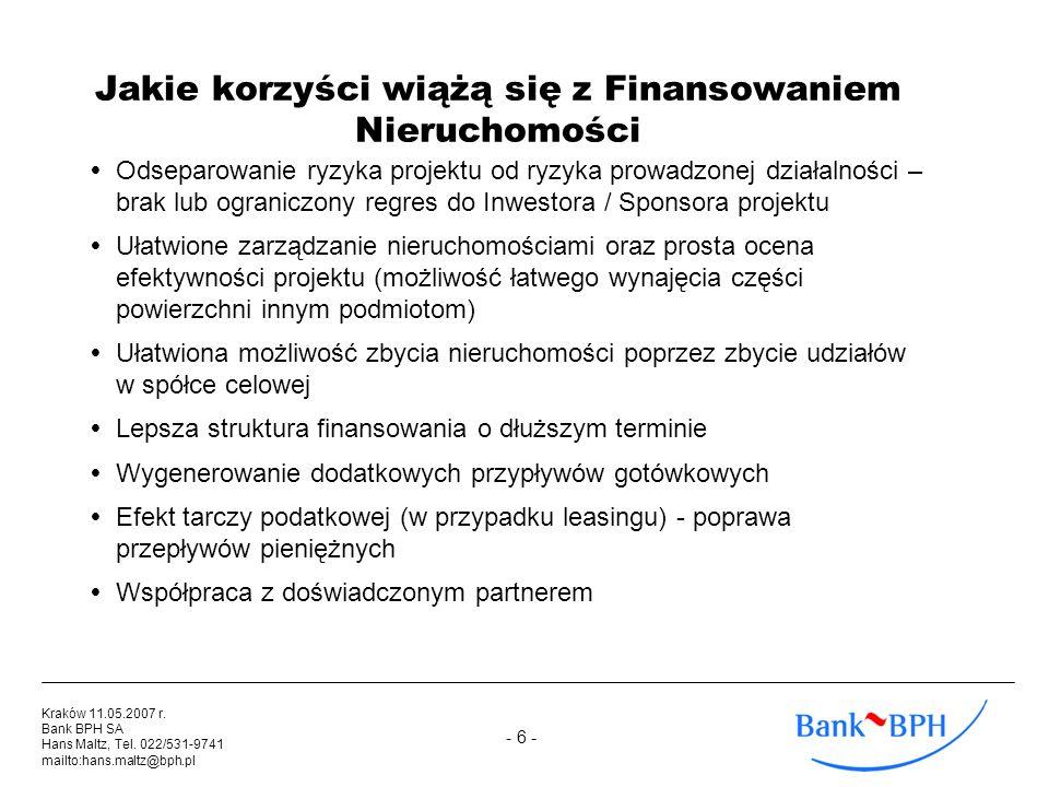 - 6 - Kraków 11.05.2007 r. Bank BPH SA Hans Maltz, Tel. 022/531-9741 mailto:hans.maltz@bph.pl Jakie korzyści wiążą się z Finansowaniem Nieruchomości O