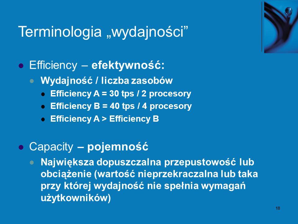 18 Terminologia wydajności Efficiency – efektywność: Wydajność / liczba zasobów Efficiency A = 30 tps / 2 procesory Efficiency B = 40 tps / 4 procesory Efficiency A > Efficiency B Capacity – pojemność Największa dopuszczalna przepustowość lub obciążenie (wartość nieprzekraczalna lub taka przy której wydajność nie spełnia wymagań użytkowników)