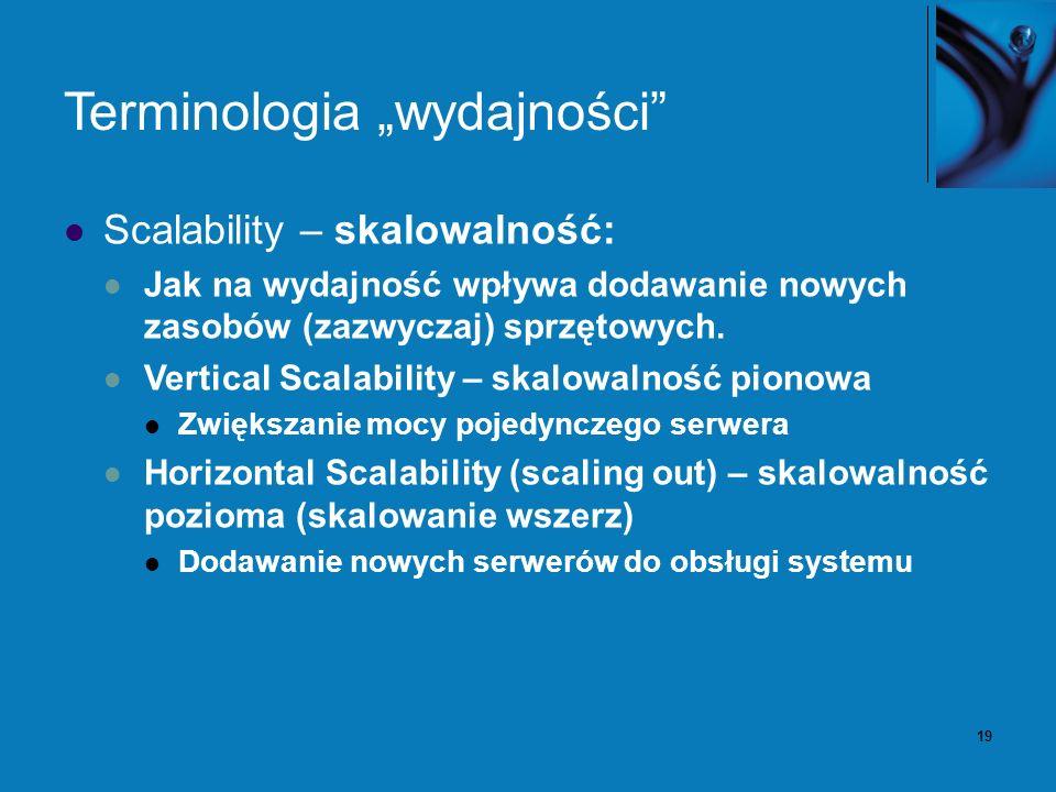 19 Terminologia wydajności Scalability – skalowalność: Jak na wydajność wpływa dodawanie nowych zasobów (zazwyczaj) sprzętowych. Vertical Scalability