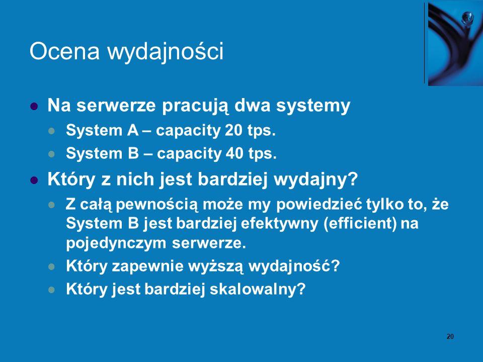 20 Ocena wydajności Na serwerze pracują dwa systemy System A – capacity 20 tps. System B – capacity 40 tps. Który z nich jest bardziej wydajny? Z całą